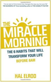 The Miracle Morning: The 6 Habits That Will Transform Your Life Before 8AM by Hal Elrod