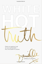 White Hot Truth: Clarity for Keeping It Real on Your Spiritual Path from One Seeker to Another by Danielle Laporte