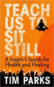 Teach Us To Sit Still. A Sceptic's Search for Health and Healing by Tim Parks