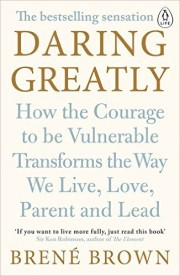 Daring Greatly. How The Courage To Be Vulnerable Transforms The Way We Live, Love, Parent and Lead by Brené Brown