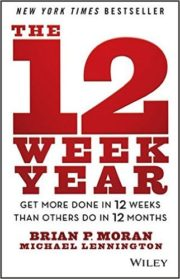 The 12 Week Year: Get More Done in 12 Weeks Than Others Do in 12 Months by Brian P. Moran & Michael Lennington